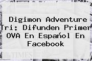 <b>Digimon Adventure Tri</b>: Difunden Primer OVA En Español En Facebook