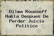 <b>Dilma Rousseff</b> Habla Despues De Perder Juicio Politico