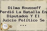 <b>Dilma Rousseff</b> Perdió La Batalla En Diputados Y El Juicio Político Se <b>...</b>