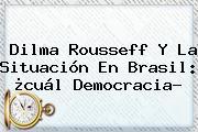 <b>Dilma Rousseff</b> Y La Situación En Brasil: ¿cuál Democracia?