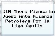 DIM Ahora Piensa En Juego Ante Alianza Petrolera Por <b>la Liga</b> Águila