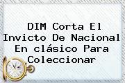 DIM Corta El Invicto De <b>Nacional</b> En <b>clásico</b> Para Coleccionar