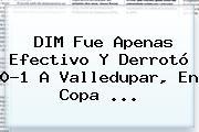 DIM Fue Apenas Efectivo Y Derrotó 0-1 A Valledupar, En <b>Copa</b> ...