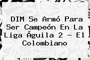 DIM Se Armó Para Ser Campeón En La <b>Liga Águila</b> 2 - El Colombiano