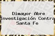 <b>Dimayor</b> Abre Investigación Contra Santa Fe