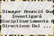 <b>Dimayor</b> Anunció Que Investigará Disciplinariamente A Directivos Del <b>...</b>