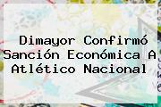 <b>Dimayor</b> Confirmó Sanción Económica A Atlético Nacional