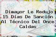 <b>Dimayor</b> Le Redujo 15 Días De Sanción Al Técnico Del Once Caldas