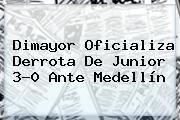 <b>Dimayor</b> Oficializa Derrota De Junior 3-0 Ante Medellín