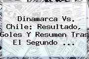 <b>Dinamarca Vs. Chile</b>: Resultado, Goles Y Resumen Tras El Segundo ...