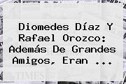 Diomedes Díaz Y <b>Rafael Orozco</b>: Además De Grandes Amigos, Eran <b>...</b>