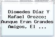 Diomedes Díaz Y <b>Rafael Orozco</b>: Aunque Eran Grandes Amigos, El <b>...</b>