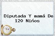 Diputada Y <b>mamá</b> De 120 Niños