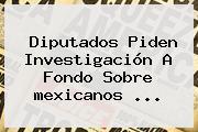 Diputados Piden Investigación A Fondo Sobre <b>mexicanos</b> <b>...</b>