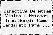 Directiva De Atlas Visitó A <b>Matosas</b> Tras Surgir Como Candidato Para <b>...</b>