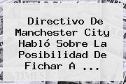 Directivo De <b>Manchester City</b> Habló Sobre La Posibilidad De Fichar A ...