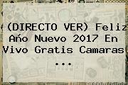 (DIRECTO VER) Feliz <b>Año Nuevo 2017</b> En Vivo Gratis Camaras ...