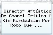 Director Artístico De Chanel Critica A <b>Kim Kardashian</b> Por Robo Que ...