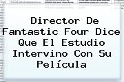 Director De <b>Fantastic Four</b> Dice Que El Estudio Intervino Con Su Película