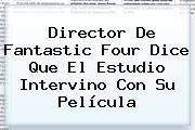 Director De <b>Fantastic Four</b> Dice Que El Estudio Intervino Con Su Película