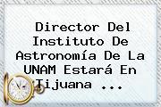 Director Del Instituto De Astronomía De La <b>UNAM</b> Estará En Tijuana ...