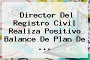 Director Del <b>Registro Civil</b> Realiza Positivo Balance De Plan De <b>...</b>