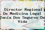 Director Regional De Medicina Legal Tenía Dos Seguros De Vida
