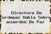 Directora De Cordepaz Habla Sobre <b>acuerdos De Paz</b>
