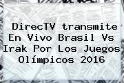 DirecTV <b>transmite En Vivo</b> Brasil Vs Irak Por Los <b>Juegos Olímpicos 2016</b>