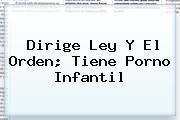 <b>Dirige Ley Y El Orden; Tiene Porno Infantil</b>