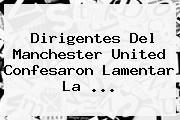Dirigentes Del <b>Manchester United</b> Confesaron Lamentar La ...