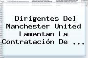 Dirigentes Del <b>Manchester United</b> Lamentan La Contratación De ...