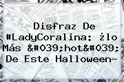 Disfraz De #LadyCoralina: ¿lo Más 'hot' De Este Halloween?