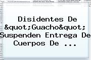 """Disidentes De """"<b>Guacho</b>"""" Suspenden Entrega De Cuerpos De ..."""