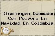 Disminuyen Quemados Con Polvora En <b>Navidad</b> En Colombia