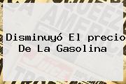 Disminuyó El <b>precio De La Gasolina</b>