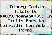 Disney Cambia Título De &#039;<b>Moana</b>&#039; En Italia Para No Coincidir Con Actriz Porno