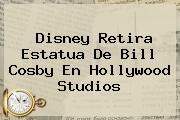 Disney Retira Estatua De <b>Bill Cosby</b> En Hollywood Studios