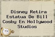Disney Retira Estatua De <b>Bill Cosby</b> En Hollywood Studios