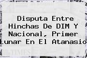 Disputa Entre Hinchas De DIM Y <b>Nacional</b>, Primer Lunar En El Atanasio