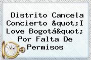 "Distrito Cancela Concierto ""<b>I Love Bogotá</b>"" Por Falta De Permisos"