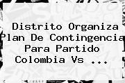 Distrito Organiza Plan De Contingencia Para Partido <b>Colombia Vs</b> ...