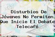Disturbios De Jóvenes No Permiten Que Inicie El Debate <b>Telecafé</b>