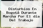 Disturbios En Bogotá Durante Marcha Por El <b>día Del Trabajo</b>