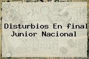 Disturbios En <b>final Junior Nacional</b>