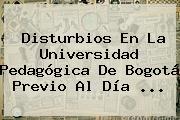 Disturbios En La Universidad Pedagógica De Bogotá Previo Al <b>Día</b> <b>...</b>