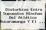 Disturbios Entre Supuestos Hinchas Del Atlético <b>Bucaramanga</b> Y El ...