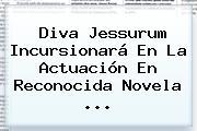 Diva Jessurum Incursionará En La Actuación En Reconocida Novela ...