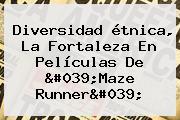 Diversidad étnica, La Fortaleza En Películas De &#039;<b>Maze Runner</b>&#039;
