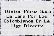 Divier Pérez Saca La Cara Por Los Colombianos En La Liga <b>Directv</b>